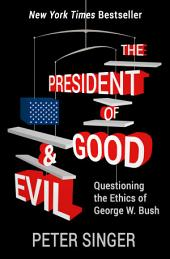 The President of Good & Evil: Questioning the Ethics of George W. Bush