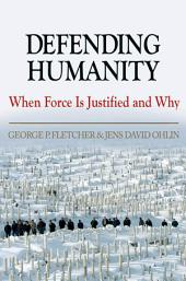Defending Humanity : When Force is Justified and Why: When Force is Justified and Why