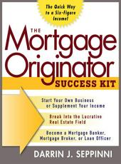 The Mortgage Originator Success Kit: The Quick Way to a Six-Figure Income: The Quick Way to a Six-Figure Income
