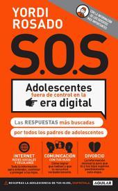 S.O.S. Adolescentes fuera de control en la era digital: Las respuestas más buscadas por todos los padres de adolescentes