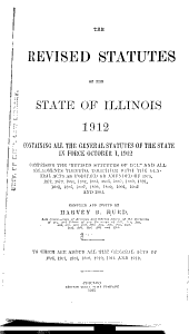 """The Revised Statutes of the State of Illinois, 1912: Containing All the General Statutes of the State in Force October 1, 1912, Comprising the """"Revised Statutes of 1874,"""" and All Amendments Thereto, Together with the General Acts as Modified Or Amended of 1875 ... [to] 1905"""
