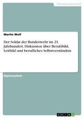 Der Soldat der Bundeswehr im 21. Jahrhundert. Diskussion über Berufsbild, Leitbild und berufliches Selbstverständnis