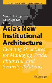 Asia's New Institutional Architecture: Evolving Structures for Managing Trade, Financial, and Security Relations