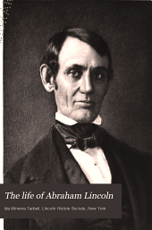 The Life of Abraham Lincoln: Drawn from Original Sources and Containing Many Speeches, Letters, and Telegrams Hitherto Unpublished, and Illustrated with Many Reproductions from Original Paintings, Photographs, Etc, Volume 1