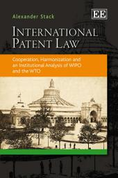 International Patent Law: Cooperation, Harmonization, and an Institutional Analysis of WIPO and the WTO