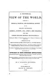 A General View of the World: Comprising a Physical, Political, and Statistical Account of Its Grand Divisions ... with Their Empires, Kingdoms, Republics, Principalities, &c: Exhibiting the History of Geographical Science and the Progress of Discovery to the Present Time. Illustrated by Upwards of Nine Hundred Engravings