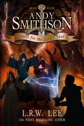 Battle for the Land's Soul (Andy Smithson Book Seven): Teen & Young Adult Epic Fantasy