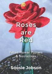 Roses are Red: Felted flower pattern & instructions