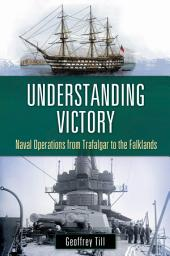 Understanding Victory: Naval Operations from Trafalgar to the Falklands