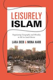 Leisurely Islam: Negotiating Geography and Morality in Shi'ite South Beirut: Negotiating Geography and Morality in Shi'ite South Beirut
