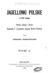 Jagiellonki polskie x XVI wieku: Tom 1
