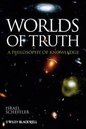 Worlds of Truth: A Philosophy of Knowledge