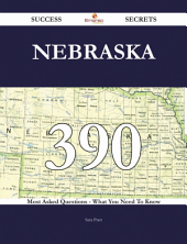 Nebraska 390 Success Secrets - 390 Most Asked Questions On Nebraska - What You Need To Know