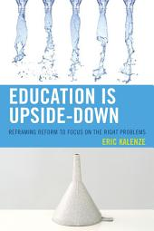 Education Is Upside-Down: Reframing Reform to Focus on the Right Problems