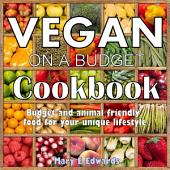 Vegan on a Budget Cookbook: Budget and animal friendly food for your unique lifestyle.