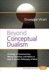 Beyond Conceptual Dualism: Ontology of Consciousness, Mental Causation, and Holism in John R. Searle's Philosophy of Mind