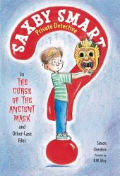 The Curse of the Ancient Mask and Other Case Files: Saxby Smart, Private Detective: