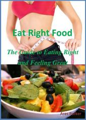 Eat Right Food: The Guide to Eating Right and Feeling Great!