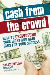 Cash from the Crowd: How to crowdfund your ideas and gain fans for your success