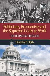 Politicians, Economists and the Supreme Court at Work: The Founders Betrayed