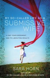 My So-Called Life As a Submissive Wife: A One-Year Experiment... and Its Liberating Results