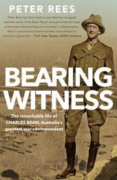 Bearing Witness: The remarkable life of Charles Bean, Australia's greatest war correspondent