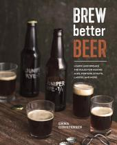 Brew Better Beer: Learn (and Break) the Rules for Making IPAs, Sours, Pilsners, Stouts, and More