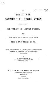 On British commercial legislation in reference to the tariff on import duties, and the injustice of interfering with the navigation laws. Being the substance of a speech, etc