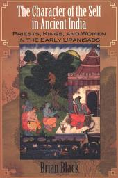 The Character of the Self in Ancient India: Priests, Kings, and Women in the Early Upanisads
