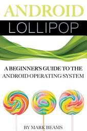 Android Lollipop: A Beginner's Guide to the Android Operating System