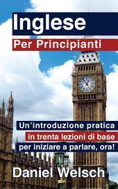 Inglese per principianti: Un'introduzione pratica in trenta lezioni di base per iniziare a parlare, adesso!