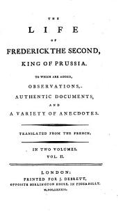 The Life of Frederick the Second, King of Prussia: To which are Added Observations, Authentic Documents, and a Variety of Anecdotes