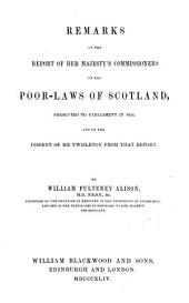 Remarks on the report of her majesty's commissioners on the poor-laws of Scotland and on the dissent of mr. Twisleton from that report