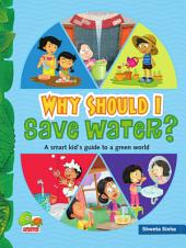 Why Should I Save Water?: (A Smart kid's guide to a green world)