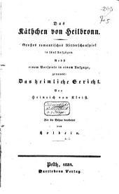 Das Käthchen von Heilbronn: Grosses romantisches Ritterspiel in fünf Aufzügen, nebst eine Vorspiele in einem Aufzuge genannt: Das heimliche Gericht