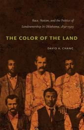 Color of the Land: Race, Nation, and the Politics of Landownership in Oklahoma, 1832-1929: Race, Nation, and the Politics of Landownership in Oklahoma, 1832-1929