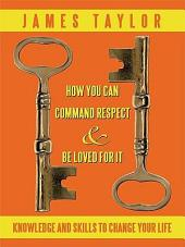 HOW YOU CAN COMMAND RESPECT AND BE LOVED FOR IT: KNOWLEDGE AND SKILLS TO CHANGE YOUR LIFE