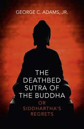 The Deathbed Sutra of the Buddha: Or Siddhartha's Regrets