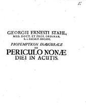 Georgii Ernesti Stahl, Med. Doct. Et Prof. Ordinar. h. t. Facult. Decani. Propempticon Inaugurale De Periculo Nonae Diei In Acutis