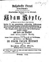 Aufgedeckte Greuel in den Schriften eines ... Dippelianischen Predigers ... Namens Adam Köpke ... darinn er die ... Lästerungen J. C. Dippels, sonst Christianus Democritus genaant, wider das ... Verdienst Christi und die ganze Christliche Religion, wieder aufgewärmet, und die Einfältigen zu berücken gesuchet ... in einem kurzen Extract ... vor Augen gelegt von J. E. Stein, etc