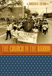 Church in the Barrio: Mexican American Ethno-Catholicism in Houston: Mexican American Ethno-Catholicism in Houston