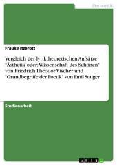 """Vergleich der lyriktheoretischen Aufsätze """"Ästhetik oder: Wissenschaft des Schönen"""" von Friedrich Theodor Vischer und """"Grundbegriffe der Poetik"""" von Emil Staiger"""