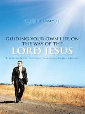 GUIDING YOUR OWN LIFE ON THE WAY OF THE LORD JESUS: Liberated by the Profound Theologian,Germain Grisez