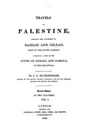 Travels in Palestine: Through the Countries of Bashan and Gilead, East of the River Jordan, Including a Visit to the Cities of Geraza and Gamala in the Decapolis, Volume 1