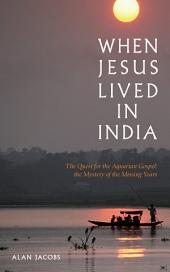 When Jesus Lived in India: The Quest for the Aquarian Gospel