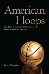 American Hoops: U. S. Men's Olympic Basketball from Berlin to Beijing