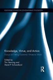 Knowledge, Virtue, and Action: Putting Epistemic Virtues to Work