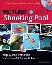 Picture Yourself Shooting Pool: Step-by-Step Instruction for Successful Pocket Billiards