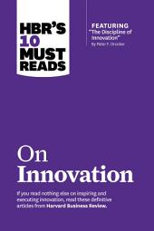 HBR's 10 Must Reads on Innovation (with featured article ?The Discipline of Innovation,? by Peter F. Drucker)