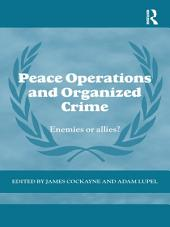 Peace Operations and Organized Crime: Enemies or Allies?